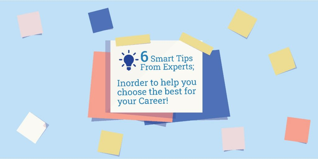 6 Smart Tips From Experts; Surely to help you choose the best for your Career!
