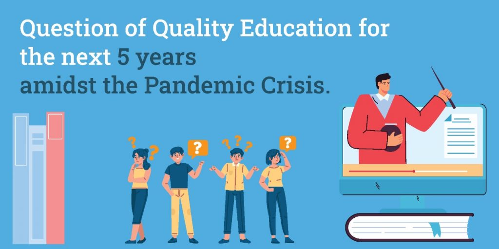 Question of Quality Education for the next 5 years amidst the Pandemic Crisis.