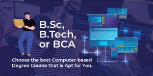 B.Sc, B.Tech, or BCA: Choose the best Computer-based Degree Course that is Apt for You